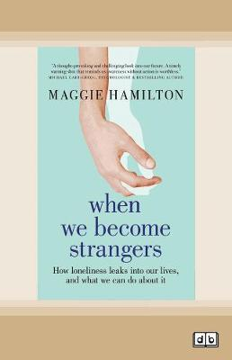 When We Become Strangers: How loneliness leaks into our lives, and what we can do about it by Maggie Hamilton