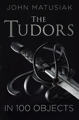 The Tudors in 100 Objects by John Matusiak