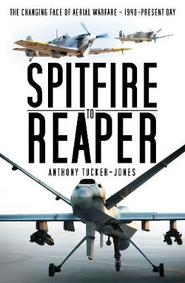 Spitfire to Reaper: The Changing Face of Aerial Warfare - 1940-Present Day by Anthony Tucker-Jones