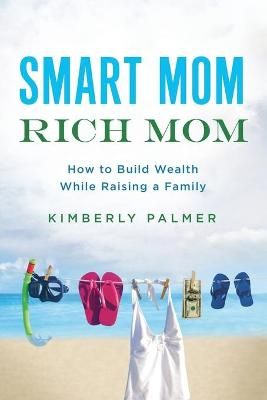 Smart Mom, Rich Mom: How to Build Wealth While Raising a Family by Palmer