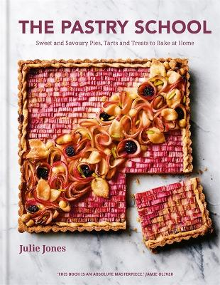 The Pastry School: Sweet and Savoury Pies, Tarts and Treats to Bake at Home by Julie Jones