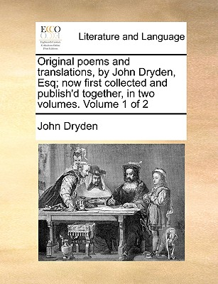 Original Poems and Translations, by John Dryden, Esq; Now First Collected and Publish'd Together, in Two Volumes. Volume 1 of 2 by John Dryden