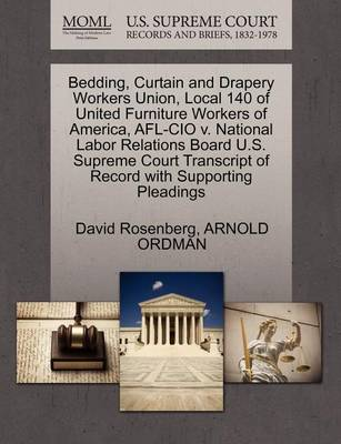 Bedding, Curtain and Drapery Workers Union, Local 140 of United Furniture Workers of America, AFL-CIO V. National Labor Relations Board U.S. Supreme Court Transcript of Record with Supporting Pleadings by David Rosenberg