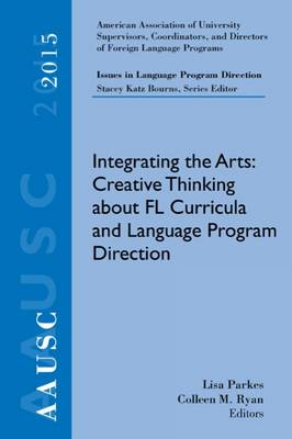 AAUSC 2015 Volume - Issues in Language Program Direction: Integrating the Arts: Creative Thinking about FL Curricula and Language Program Direction by Stacey Katz Bourns