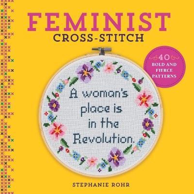Feminist Cross-Stitch: 40 Bold and Fierce Patterns by Stephanie Rohr