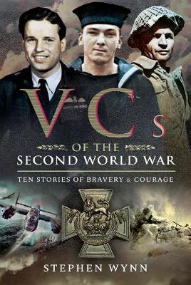 VCs of the Second World War: Ten Stories of Bravery and Courage by Stephen Wynn