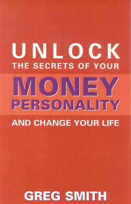 Unlock the Secrets of Your Money Personality and Change Your Life by Greg Smith