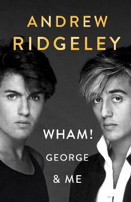 Wham! George & Me: The Sunday Times Bestseller by Andrew Ridgeley