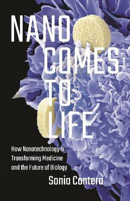 Nano Comes to Life: How Nanotechnology Is Transforming Medicine and the Future of Biology by Sonia Contera