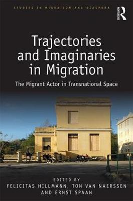 Trajectories and Imaginaries in Migration: The Migrant Actor in Transnational Space by Felicitas Hillmann