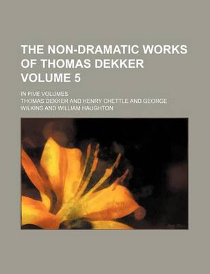 The Non-Dramatic Works of Thomas Dekker Volume 5; In Five Volumes by Thomas Dekker