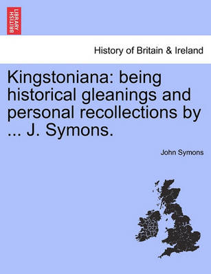 Kingstoniana: Being Historical Gleanings and Personal Recollections by ... J. Symons. by John Symons