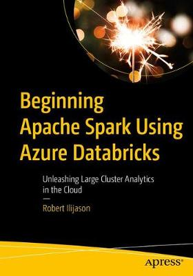 Beginning Apache Spark Using Azure Databricks: Unleashing Large Cluster Analytics in the Cloud by Robert Ilijason