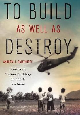 To Build as Well as Destroy: American Nation Building in South Vietnam book