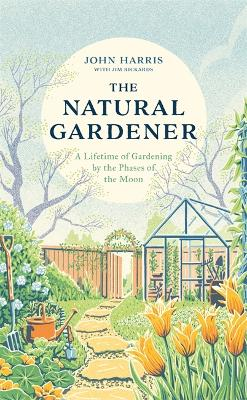 The Natural Gardener: A Lifetime of Gardening by the Phases of the Moon by John Harris