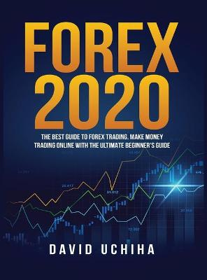 Forex 2020: The Best Guide to Forex Trading Make Money Trading Online With the Ultimate Beginner's Guide by David Uchiha