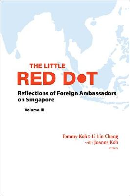 Little Red Dot, The: Reflections Of Foreign Ambassadors On Singapore - Volume Iii by Tommy Koh
