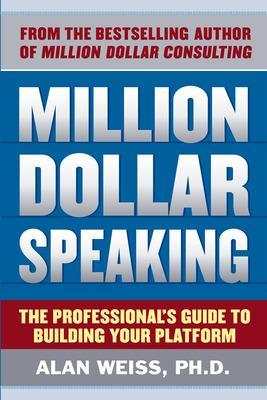 Million Dollar Speaking: The Professional's Guide to Building Your Platform by Alan Weiss