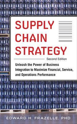 Supply Chain Strategy, Second Edition: Unleash the Power of Business Integration to Maximize Financial, Service, and Operations Performance by Edward Frazelle