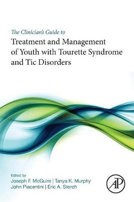 The Clinician's Guide to Treatment and Management of Youth with Tourette Syndrome and Tic Disorders by Joseph F. McGuire