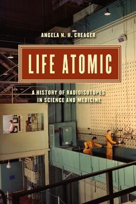 Life Atomic by Angela N. H. Creager