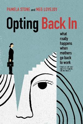 Opting Back In: What Really Happens When Mothers Go Back to Work by Pamela Stone