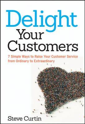 Delight Your Customers: 7 Simple Ways to Raise Your Customer Service from Ordinary to Extraordinary by Steve Curtin