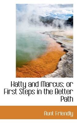 Hatty and Marcus; Or First Steps in the Better Path by Friendly Aunt Friendly