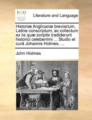 Histori Anglican Breviarium, Latine Conscriptum, AC Collectum Ex IIS Qu Scriptis Tradiderunt Historici Celeberrimi ... Studio Et Cur Johannis Holmes, ... book