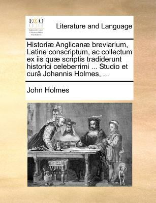 Histori Anglican Breviarium, Latine Conscriptum, AC Collectum Ex IIS Qu Scriptis Tradiderunt Historici Celeberrimi ... Studio Et Cur Johannis Holmes, ... by John Holmes