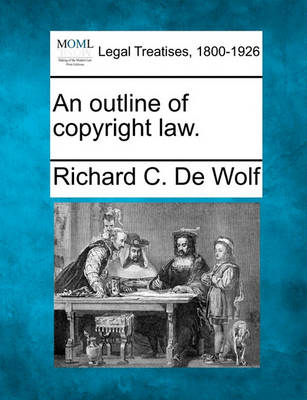 An Outline of Copyright Law. by Richard C De Wolf