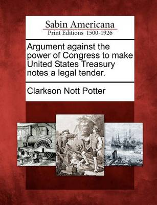 Argument Against the Power of Congress to Make United States Treasury Notes a Legal Tender. by Clarkson Potter