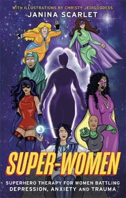 Super-Women: Superhero Therapy for Women Battling Depression, Anxiety and Trauma by Janina Scarlet