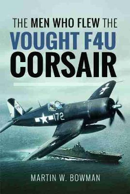 The Men Who Flew the Vought F4U Corsair by Bowman, Martin W