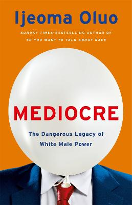 Mediocre: The Dangerous Legacy of White Male Power by Ijeoma Oluo