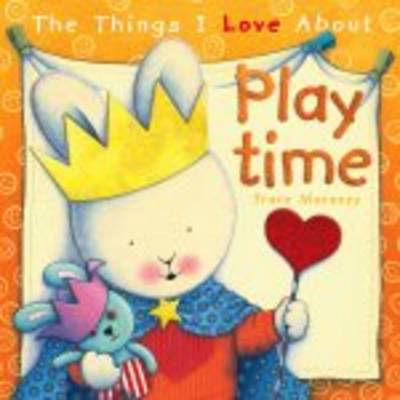 The Things I Love About Playtime (PB) by Trace Moroney