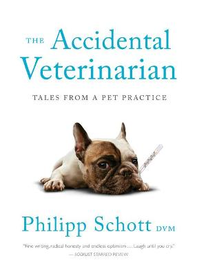 The Accidental Veterinarian: Tales from a Pet Practice by Philipp Schott