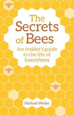 The Secrets of Bees: An Insider's Guide to the Life of Honeybees by Michael Weiler