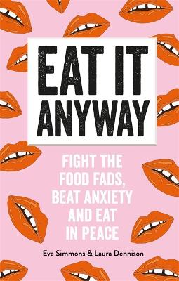 Eat It Anyway: Fight the Food Fads, Beat Anxiety and Eat in Peace by Eve Simmons and Laura Dennison