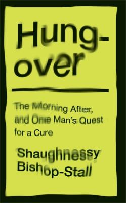 Hungover: A History of the Morning After and One Man's Quest for a Cure by Shaughnessy Bishop-Stall