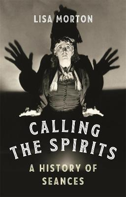 Calling the Spirits: A History of Seances by Lisa Morton