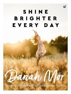 Shine Brighter Every Day: Nourish Your Body, Feed Your Spirit, Balance Your Life by Danah Mor