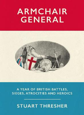 Armchair General: A Year of British Battles, Sieges, Atrocities and Heroics by Stuart Thresher