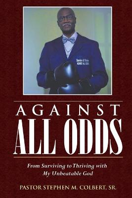 Against All Odds: From Surviving to Thriving with My Unbeatable God by Pastor Stephen M Colbert, Sr
