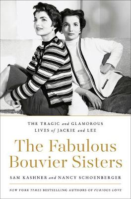 The Fabulous Bouvier Sisters: The Tragic and Glamorous Lives of Jackie and Lee by Sam Kashner
