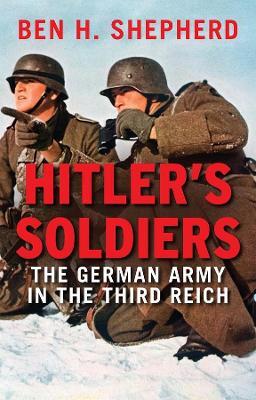 Hitler's Soldiers by Ben H. Shepherd