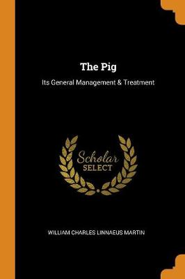The Pig: Its General Management & Treatment by William Charles Linnaeus Martin