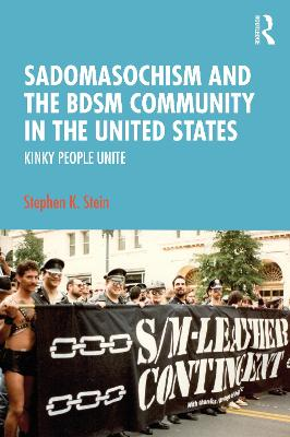 Sadomasochism and the BDSM Community in the United States: Kinky People Unite by Stephen K. Stein