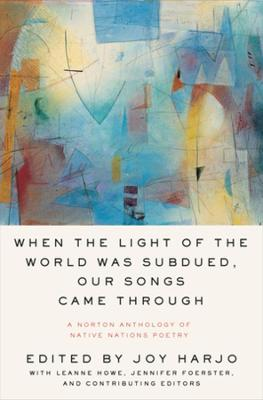 When the Light of the World Was Subdued, Our Songs Came Through: A Norton Anthology of Native Nations Poetry by Joy Harjo