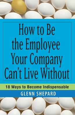 How to Be the Employee Your Company Can't Live Without by Glenn Shepard